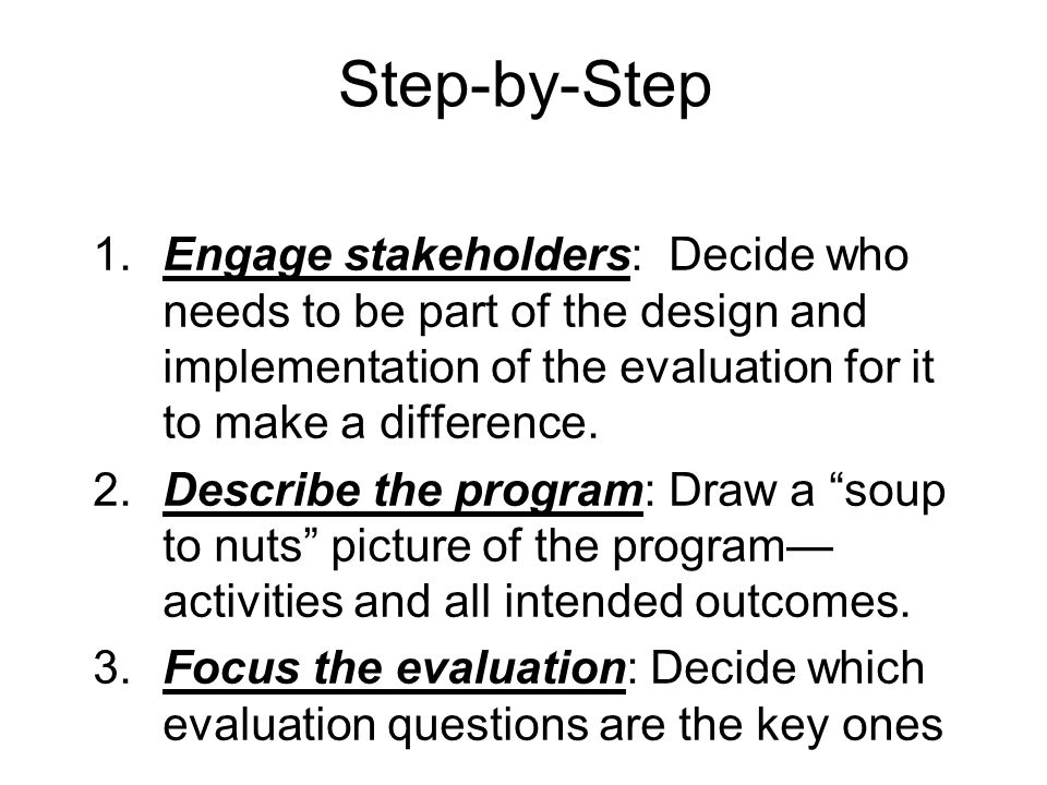 Step-by-Step 1.Engage stakeholders: Decide who needs to be part of the design and implementation of the evaluation for it to make a difference.