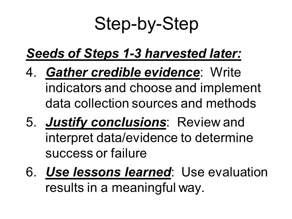 Step-by-Step Seeds of Steps 1-3 harvested later: 4.Gather credible evidence: Write indicators and choose and implement data collection sources and methods 5.Justify conclusions: Review and interpret data/evidence to determine success or failure 6.Use lessons learned: Use evaluation results in a meaningful way.