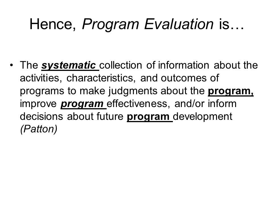 Hence, Program Evaluation is… The systematic collection of information about the activities, characteristics, and outcomes of programs to make judgments about the program, improve program effectiveness, and/or inform decisions about future program development (Patton)