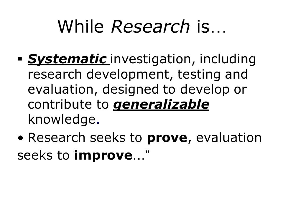 While Research is …  Systematic investigation, including research development, testing and evaluation, designed to develop or contribute to generalizable knowledge.