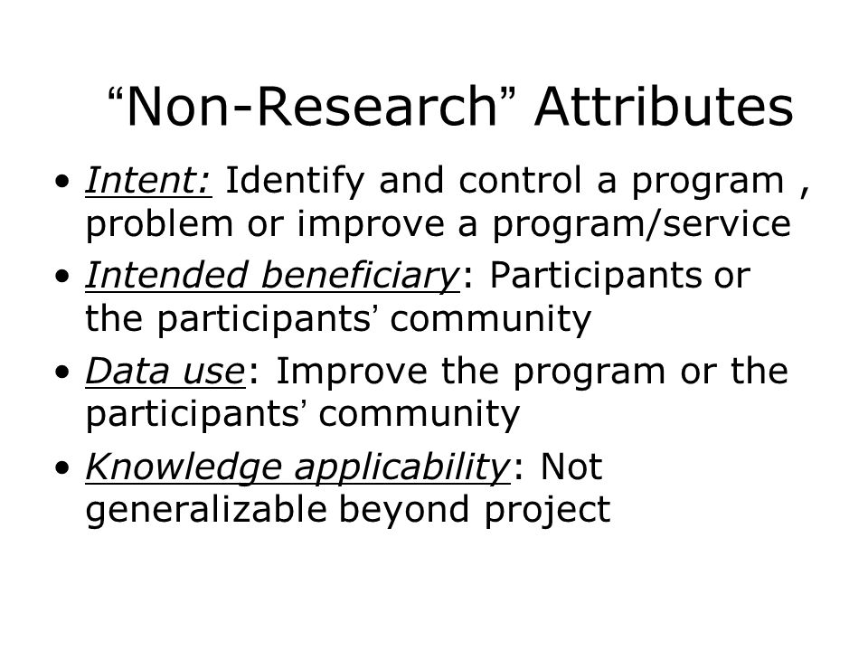 Non-Research Attributes Intent: Identify and control a program, problem or improve a program/service Intended beneficiary: Participants or the participants ' community Data use: Improve the program or the participants ' community Knowledge applicability: Not generalizable beyond project
