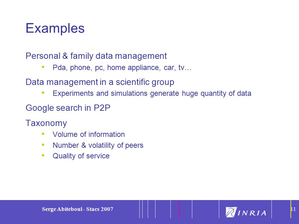 11 Serge Abiteboul - Stacs 200711 Examples Personal & family data management Pda, phone, pc, home appliance, car, tv… Data management in a scientific group Experiments and simulations generate huge quantity of data Google search in P2P Taxonomy Volume of information Number & volatility of peers Quality of service