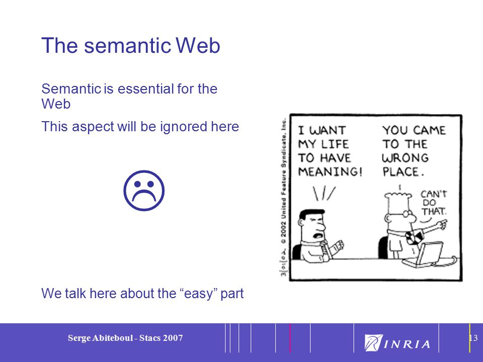 13 Serge Abiteboul - Stacs 200713 The semantic Web Semantic is essential for the Web This aspect will be ignored here  We talk here about the easy part