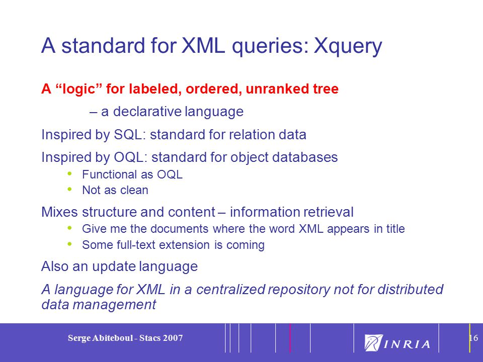 16 Serge Abiteboul - Stacs 200716 A standard for XML queries: Xquery A logic for labeled, ordered, unranked tree – a declarative language Inspired by SQL: standard for relation data Inspired by OQL: standard for object databases Functional as OQL Not as clean Mixes structure and content – information retrieval Give me the documents where the word XML appears in title Some full-text extension is coming Also an update language A language for XML in a centralized repository not for distributed data management
