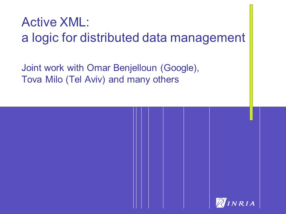 21 Active XML: a logic for distributed data management Joint work with Omar Benjelloun (Google), Tova Milo (Tel Aviv) and many others