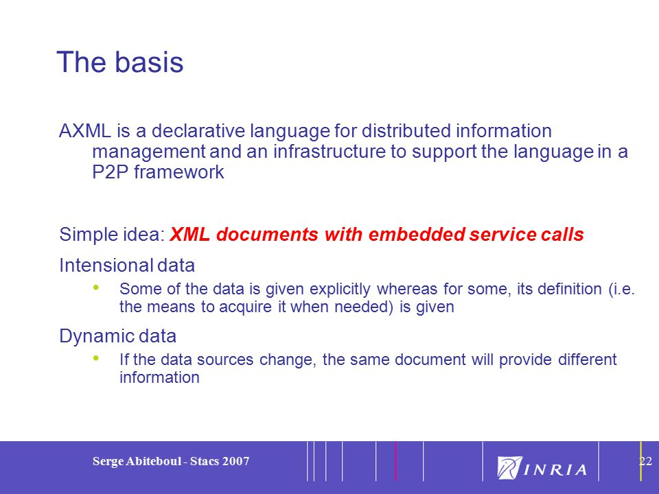 22 Serge Abiteboul - Stacs 200722 The basis AXML is a declarative language for distributed information management and an infrastructure to support the language in a P2P framework Simple idea: XML documents with embedded service calls Intensional data Some of the data is given explicitly whereas for some, its definition (i.e.