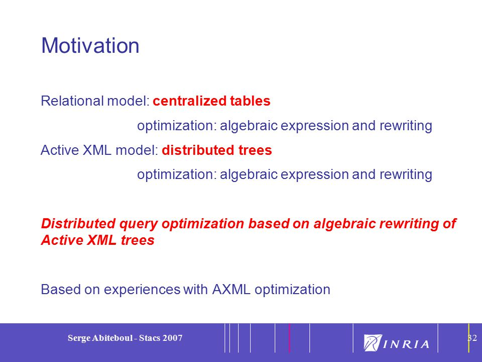 32 Serge Abiteboul - Stacs 200732 Motivation Relational model: centralized tables optimization: algebraic expression and rewriting Active XML model: distributed trees optimization: algebraic expression and rewriting Distributed query optimization based on algebraic rewriting of Active XML trees Based on experiences with AXML optimization