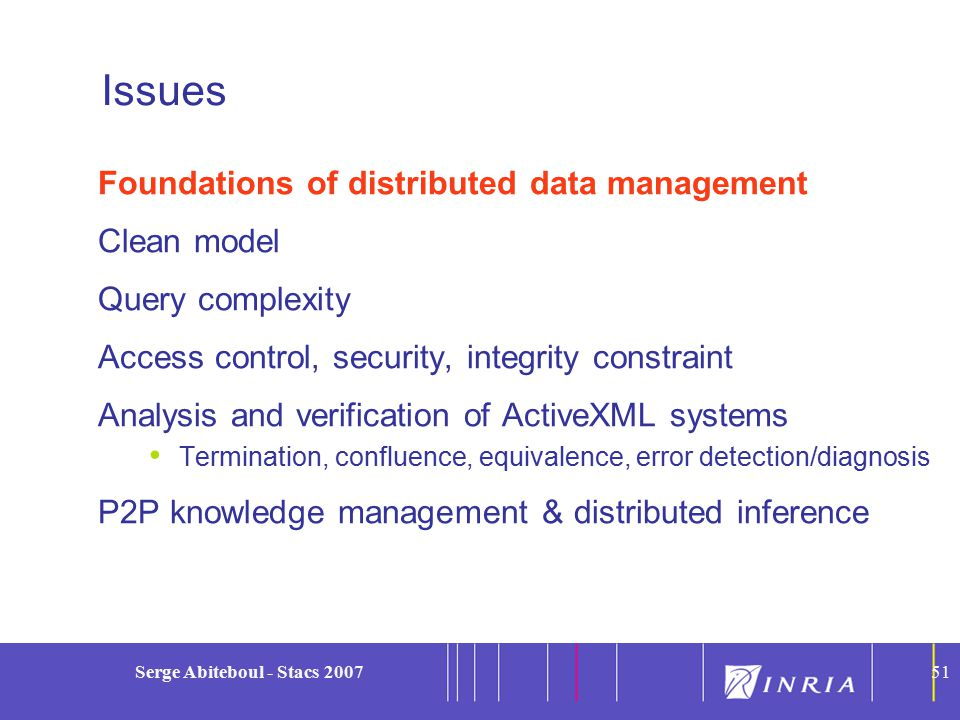 51 Serge Abiteboul - Stacs 200751 Issues Foundations of distributed data management Clean model Query complexity Access control, security, integrity constraint Analysis and verification of ActiveXML systems Termination, confluence, equivalence, error detection/diagnosis P2P knowledge management & distributed inference