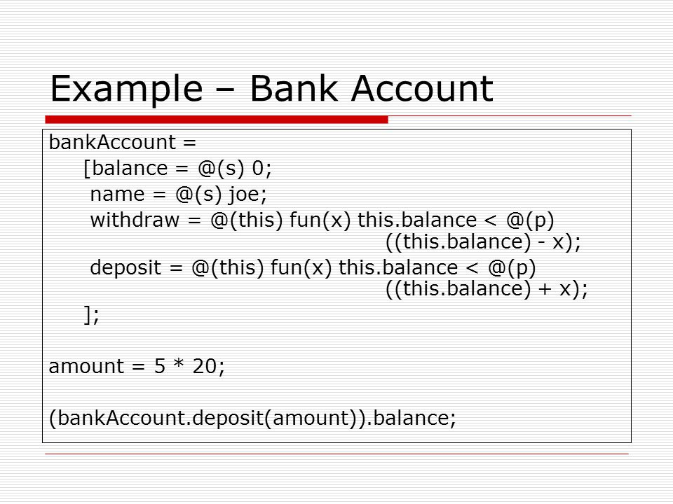 Example – Bank Account bankAccount = [balance = @(s) 0; name = @(s) joe; withdraw = @(this) fun(x) this.balance < @(p) ((this.balance) - x); deposit = @(this) fun(x) this.balance < @(p) ((this.balance) + x); ]; amount = 5 * 20; (bankAccount.deposit(amount)).balance;
