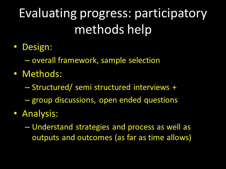Evaluating progress: participatory methods help Design: – overall framework, sample selection Methods: – Structured/ semi structured interviews + – group discussions, open ended questions Analysis: – Understand strategies and process as well as outputs and outcomes (as far as time allows)