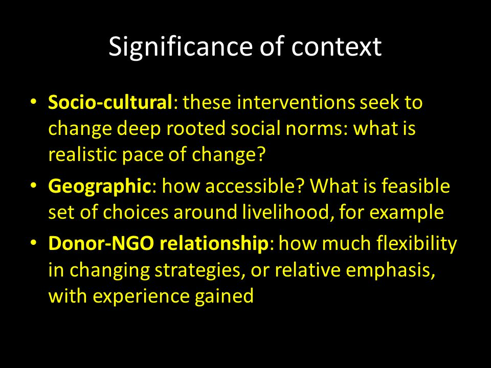 Significance of context Socio-cultural: these interventions seek to change deep rooted social norms: what is realistic pace of change.