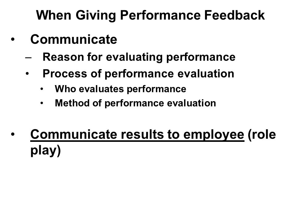 Communicate –Reason for evaluating performance Process of performance evaluation Who evaluates performance Method of performance evaluation Communicate results to employee (role play) When Giving Performance Feedback