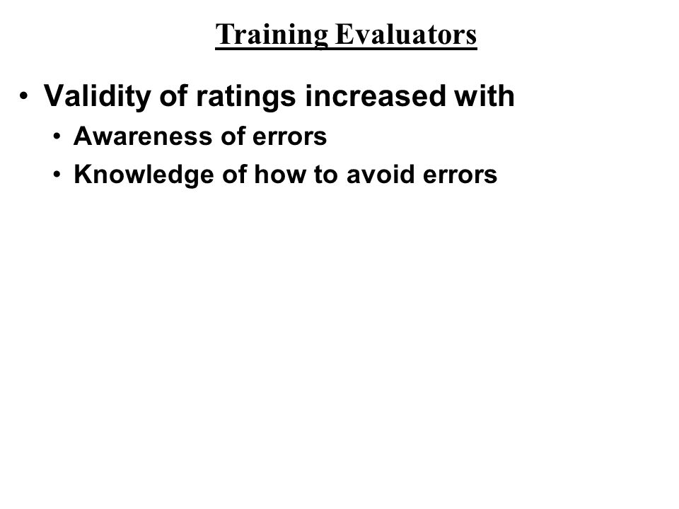 Validity of ratings increased with Awareness of errors Knowledge of how to avoid errors Training Evaluators