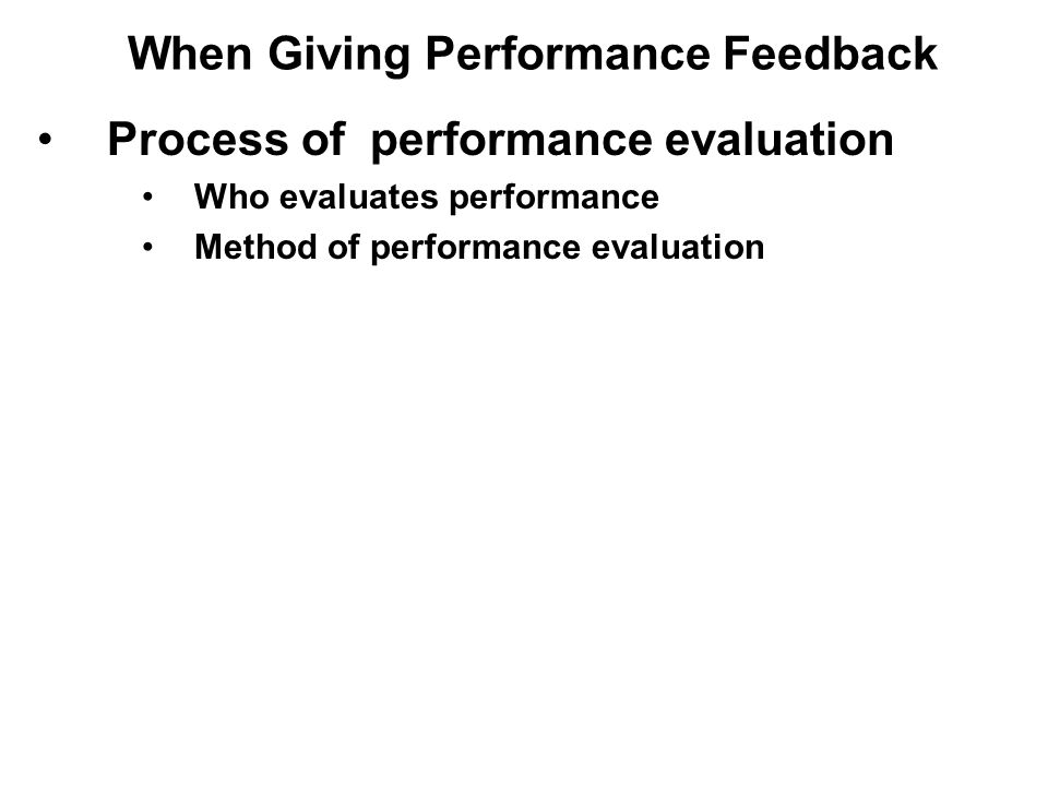 Process of performance evaluation Who evaluates performance Method of performance evaluation When Giving Performance Feedback