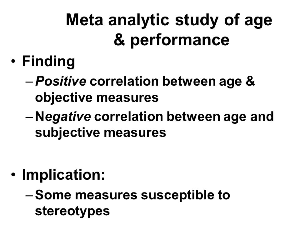 Finding –Positive correlation between age & objective measures –Negative correlation between age and subjective measures Implication: –Some measures susceptible to stereotypes Meta analytic study of age & performance