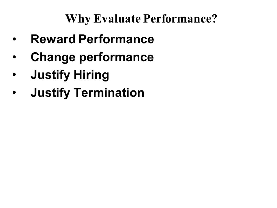 Reward Performance Change performance Justify Hiring Justify Termination Why Evaluate Performance?