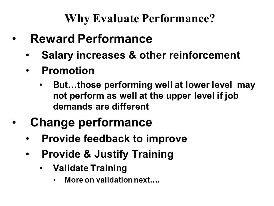 Reward Performance Salary increases & other reinforcement Promotion But…those performing well at lower level may not perform as well at the upper level if job demands are different Change performance Provide feedback to improve Provide & Justify Training Validate Training More on validation next….