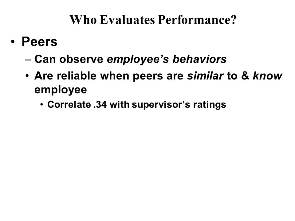 Peers –Can observe employee's behaviors Are reliable when peers are similar to & know employee Correlate.34 with supervisor's ratings Who Evaluates Performance?