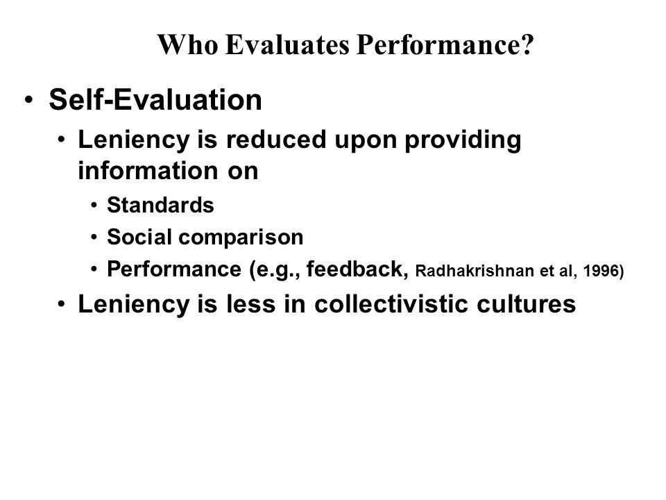 Self-Evaluation Leniency is reduced upon providing information on Standards Social comparison Performance (e.g., feedback, Radhakrishnan et al, 1996) Leniency is less in collectivistic cultures Who Evaluates Performance?