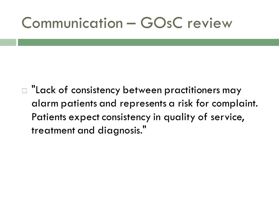 Communication – GOsC review  Lack of consistency between practitioners may alarm patients and represents a risk for complaint.