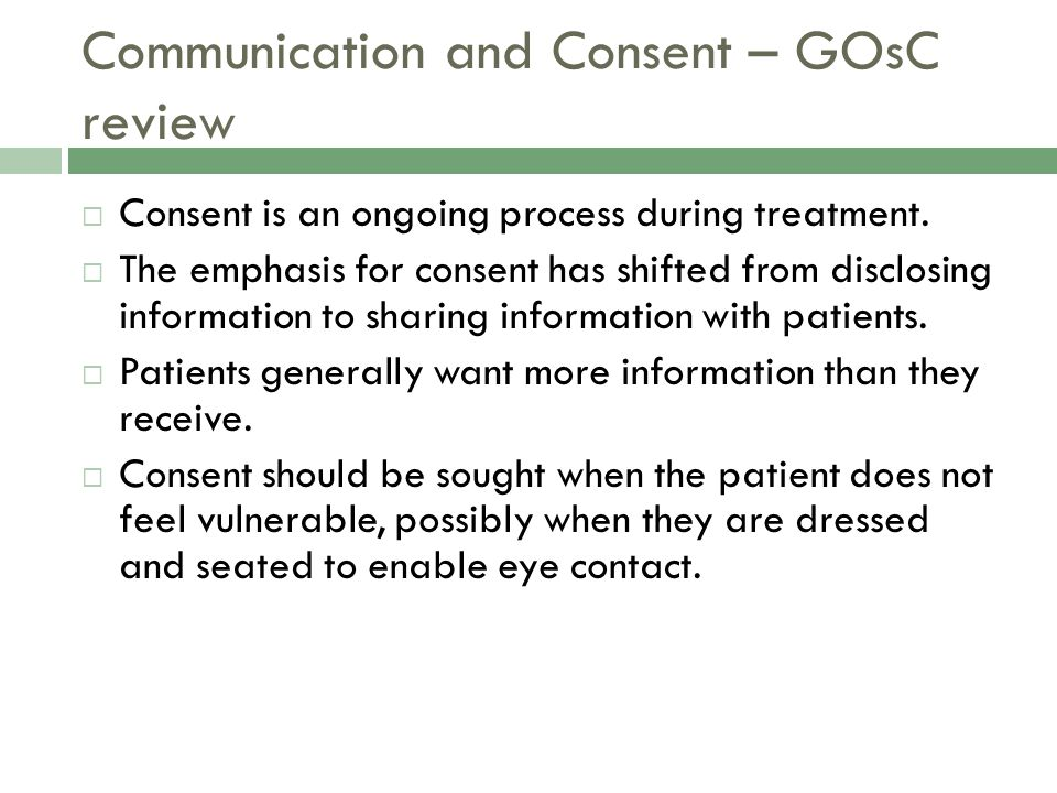 Communication and Consent – GOsC review  Consent is an ongoing process during treatment.