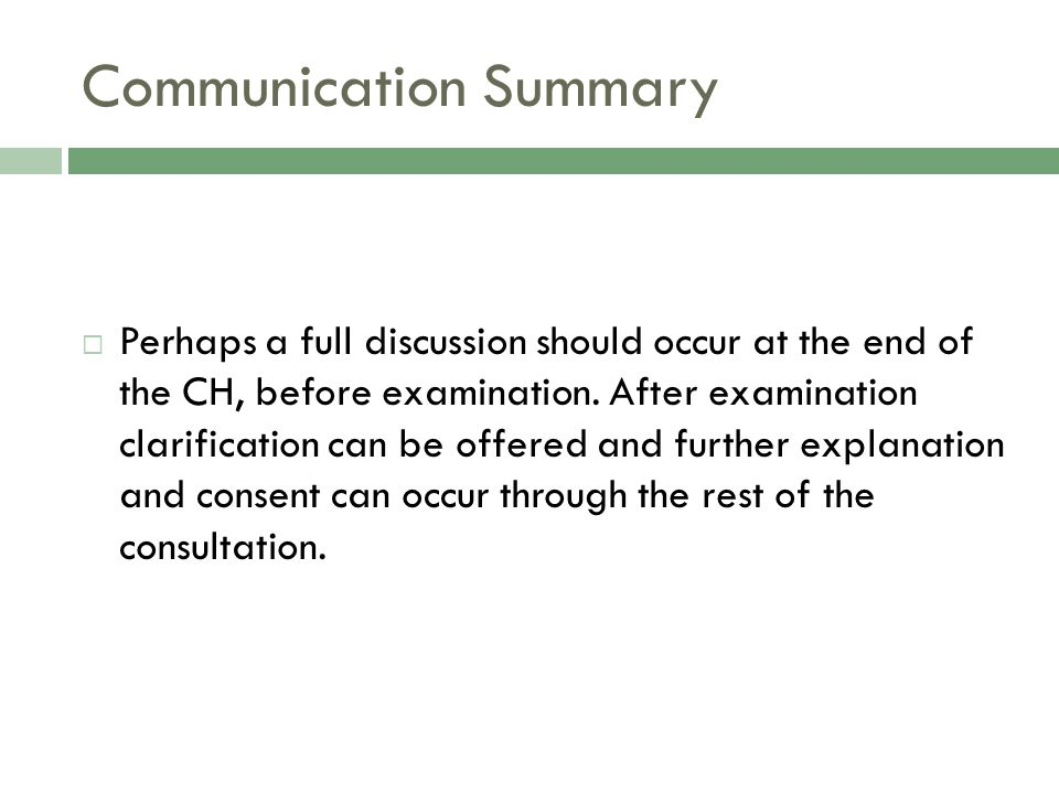 Communication Summary  Perhaps a full discussion should occur at the end of the CH, before examination.
