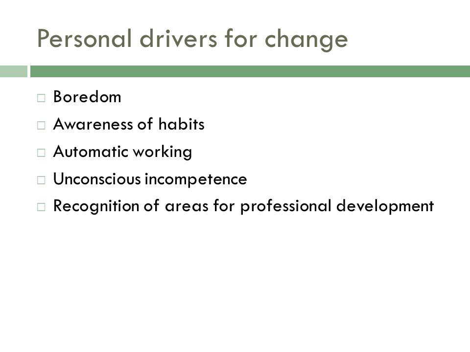 Personal drivers for change  Boredom  Awareness of habits  Automatic working  Unconscious incompetence  Recognition of areas for professional development