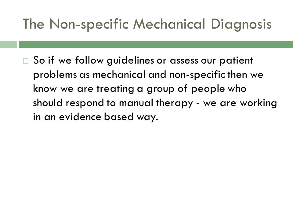 The Non-specific Mechanical Diagnosis  So if we follow guidelines or assess our patient problems as mechanical and non-specific then we know we are treating a group of people who should respond to manual therapy - we are working in an evidence based way.