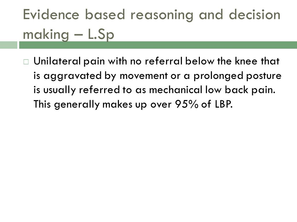 Evidence based reasoning and decision making – L.Sp  Unilateral pain with no referral below the knee that is aggravated by movement or a prolonged posture is usually referred to as mechanical low back pain.