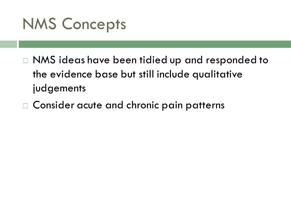 NMS Concepts  NMS ideas have been tidied up and responded to the evidence base but still include qualitative judgements  Consider acute and chronic pain patterns