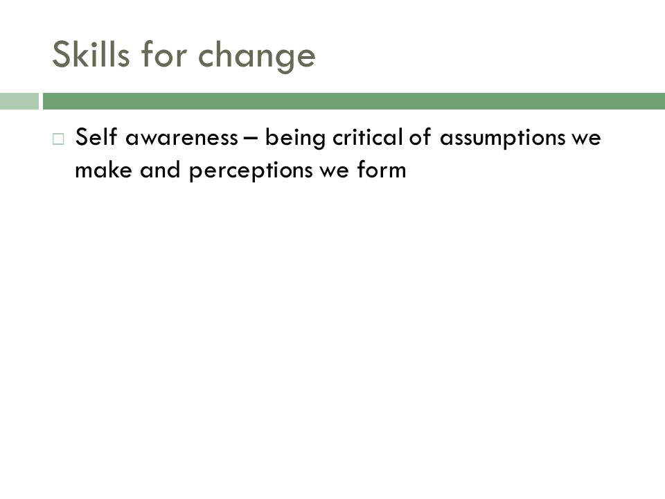 Skills for change  Self awareness – being critical of assumptions we make and perceptions we form
