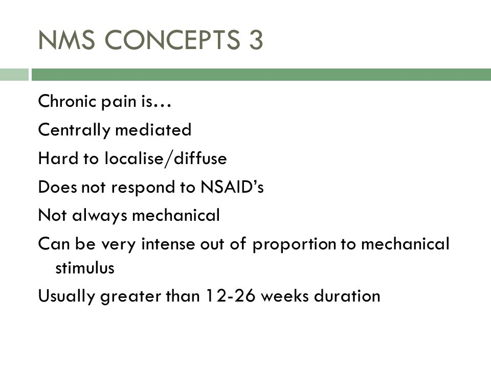 NMS CONCEPTS 3 Chronic pain is… Centrally mediated Hard to localise/diffuse Does not respond to NSAID's Not always mechanical Can be very intense out of proportion to mechanical stimulus Usually greater than 12-26 weeks duration