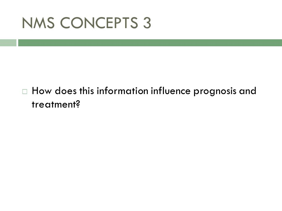 NMS CONCEPTS 3  How does this information influence prognosis and treatment