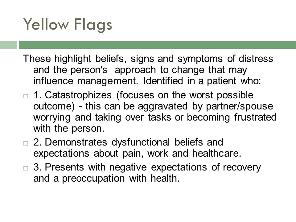 Yellow Flags These highlight beliefs, signs and symptoms of distress and the person s approach to change that may influence management.