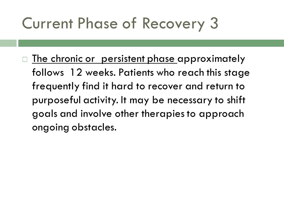 Current Phase of Recovery 3  The chronic or persistent phase approximately follows 12 weeks.