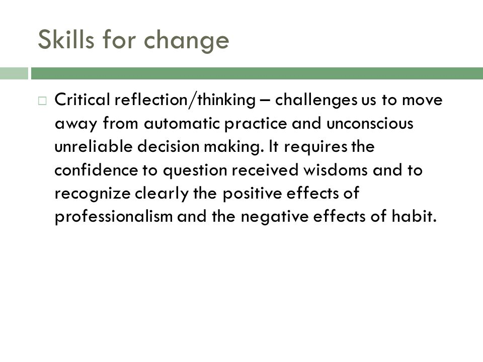 Skills for change  Critical reflection/thinking – challenges us to move away from automatic practice and unconscious unreliable decision making.
