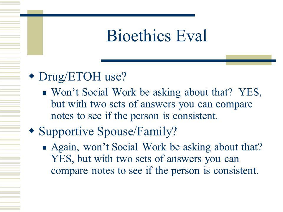 Bioethics Eval  Drug/ETOH use. Won't Social Work be asking about that.