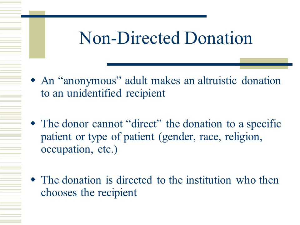 Non-Directed Donation  An anonymous adult makes an altruistic donation to an unidentified recipient  The donor cannot direct the donation to a specific patient or type of patient (gender, race, religion, occupation, etc.)  The donation is directed to the institution who then chooses the recipient