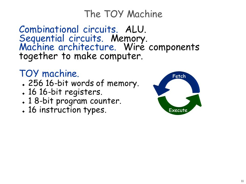12 Design a processor How to build a processor  Develop instruction set architecture (ISA) – 16-bit words, 16 TOY machine instructions  Determine major components – ALU, memory, registers, program counter  Determine datapath requirements – Flow of bits  Analyze how to implement each instruction – Determine settings of control signals