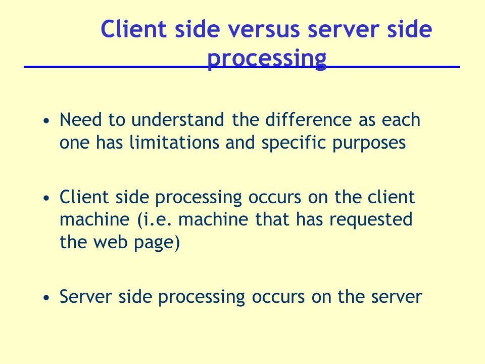 Need to understand the difference as each one has limitations and specific purposes Client side processing occurs on the client machine (i.e.