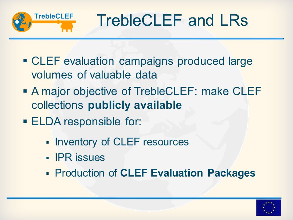 TrebleCLEF and LRs  CLEF evaluation campaigns produced large volumes of valuable data  A major objective of TrebleCLEF: make CLEF collections publicly available  ELDA responsible for:  Inventory of CLEF resources  IPR issues  Production of CLEF Evaluation Packages