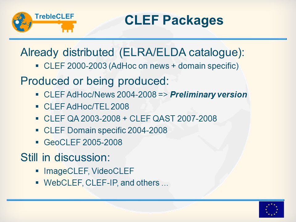 CLEF Packages Already distributed (ELRA/ELDA catalogue):  CLEF 2000-2003 (AdHoc on news + domain specific)‏ Produced or being produced:  CLEF AdHoc/News 2004-2008 => Preliminary version  CLEF AdHoc/TEL 2008  CLEF QA 2003-2008 + CLEF QAST 2007-2008  CLEF Domain specific 2004-2008  GeoCLEF 2005-2008 Still in discussion:  ImageCLEF, VideoCLEF  WebCLEF, CLEF-IP, and others...‏