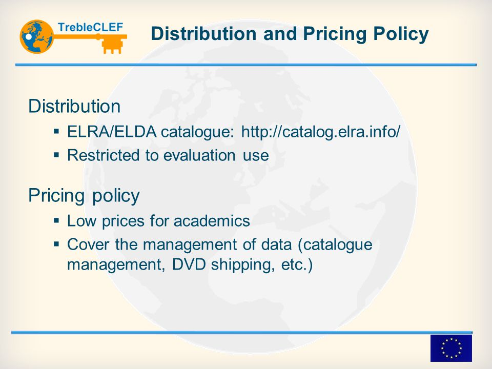 Distribution and Pricing Policy Distribution  ELRA/ELDA catalogue: http://catalog.elra.info/  Restricted to evaluation use Pricing policy  Low prices for academics  Cover the management of data (catalogue management, DVD shipping, etc.)‏