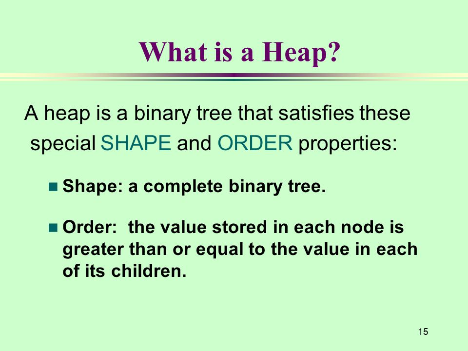 15 What is a Heap? A heap is a binary tree that satisfies these special SHAPE and ORDER properties: n Shape: a complete binary tree. n Order: the valu