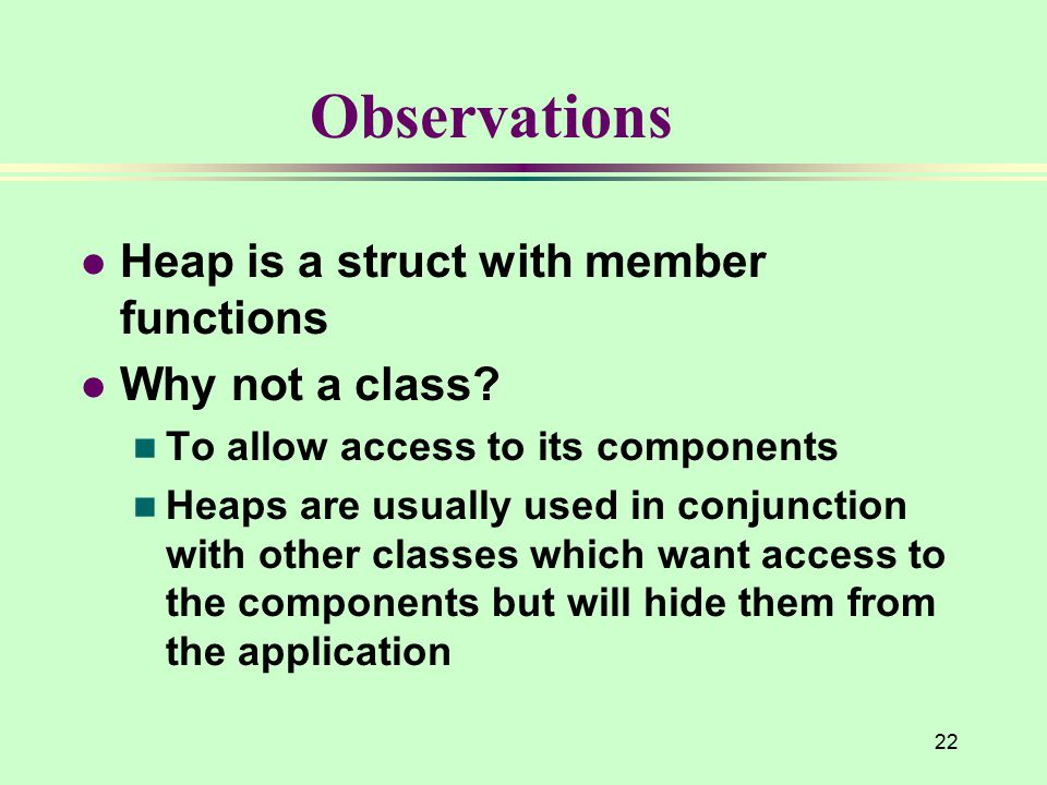 22 Observations l Heap is a struct with member functions l Why not a class? n To allow access to its components n Heaps are usually used in conjunctio