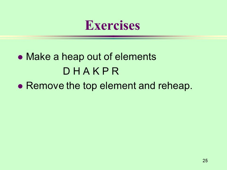 25 Exercises l Make a heap out of elements D H A K P R l Remove the top element and reheap.