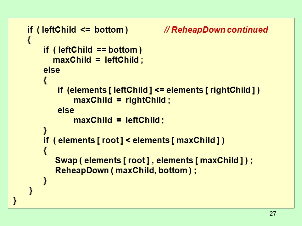 if ( leftChild <= bottom )// ReheapDown continued { if ( leftChild == bottom ) maxChild = leftChild ; else { if (elements [ leftChild ] <= elements [