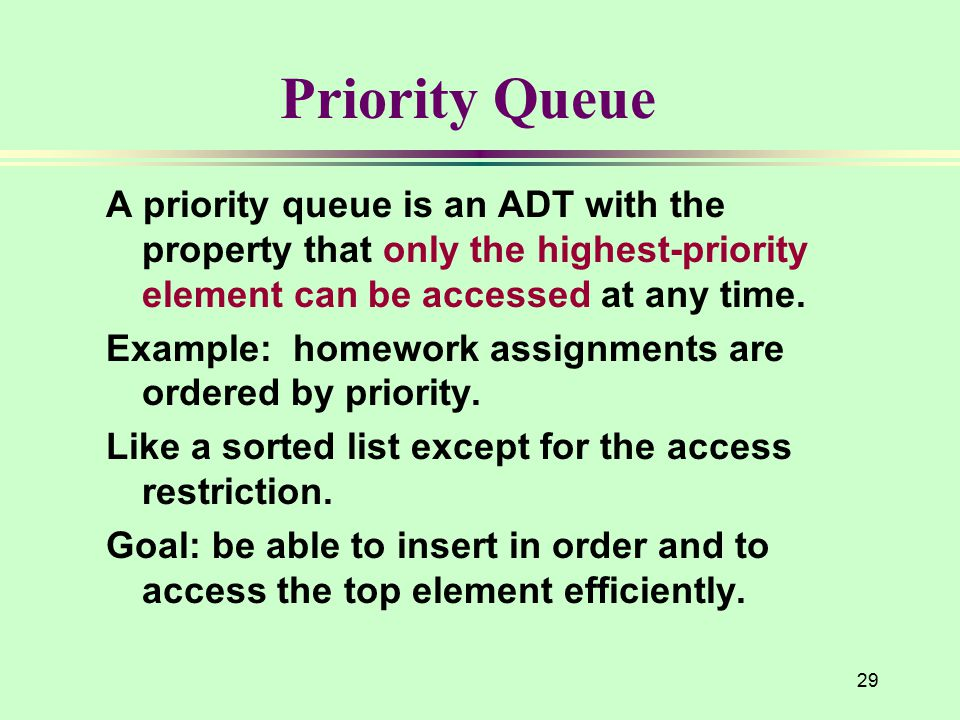29 Priority Queue A priority queue is an ADT with the property that only the highest-priority element can be accessed at any time. Example: homework a
