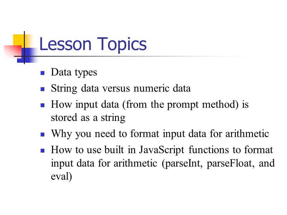 Lesson Topics Data types String data versus numeric data How input data (from the prompt method) is stored as a string Why you need to format input da