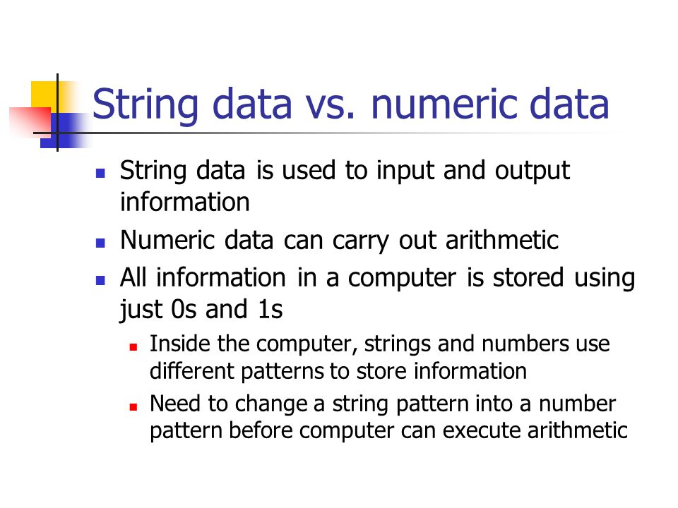 String data vs. numeric data String data is used to input and output information Numeric data can carry out arithmetic All information in a computer i